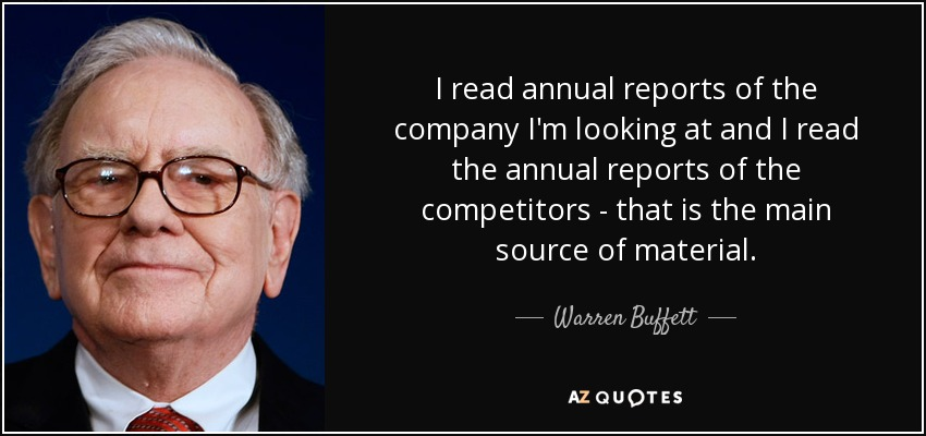 I read annual reports of the company I'm looking at and I read the annual reports of the competitors - that is the main source of material. - Warren Buffett