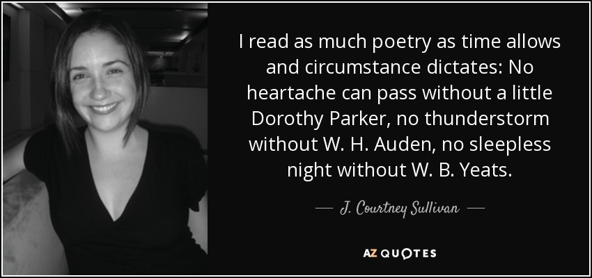 I read as much poetry as time allows and circumstance dictates: No heartache can pass without a little Dorothy Parker, no thunderstorm without W. H. Auden, no sleepless night without W. B. Yeats. - J. Courtney Sullivan