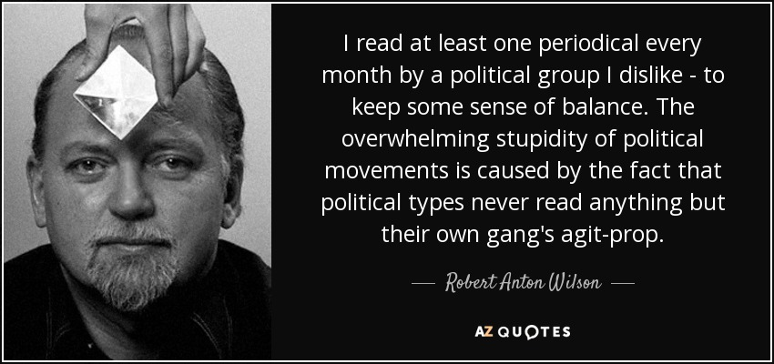 I read at least one periodical every month by a political group I dislike - to keep some sense of balance. The overwhelming stupidity of political movements is caused by the fact that political types never read anything but their own gang's agit-prop. - Robert Anton Wilson