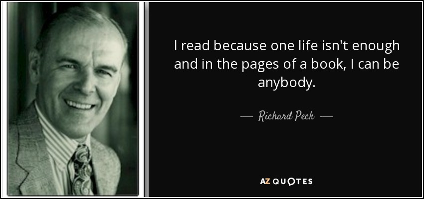 I read because one life isn't enough and in the pages of a book, I can be anybody. - Richard Peck