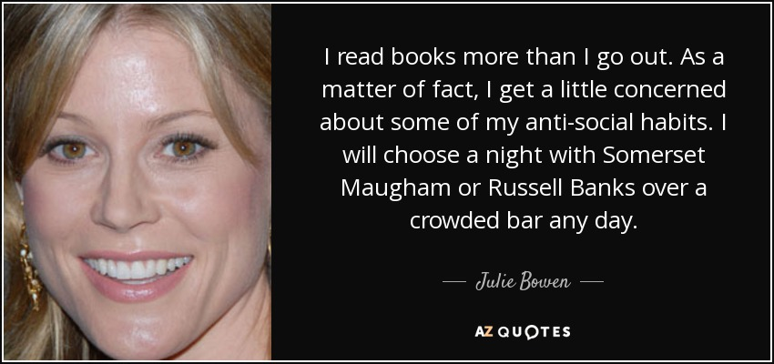 I read books more than I go out. As a matter of fact, I get a little concerned about some of my anti-social habits. I will choose a night with Somerset Maugham or Russell Banks over a crowded bar any day. - Julie Bowen