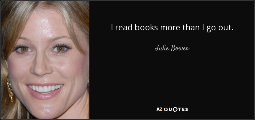 I read books more than I go out. - Julie Bowen