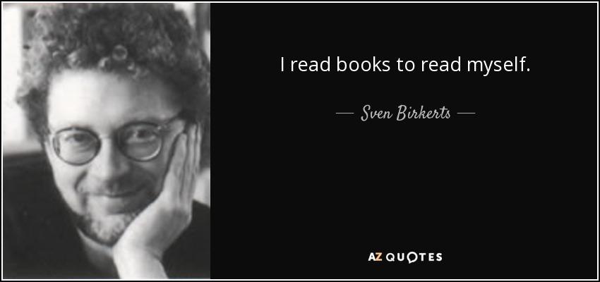 I read books to read myself. - Sven Birkerts
