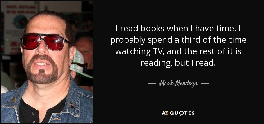 I read books when I have time. I probably spend a third of the time watching TV, and the rest of it is reading, but I read. - Mark Mendoza