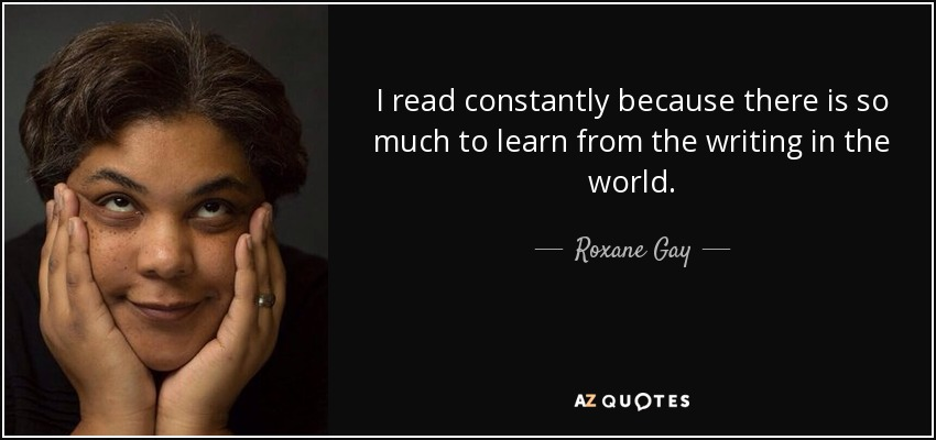 I read constantly because there is so much to learn from the writing in the world. - Roxane Gay