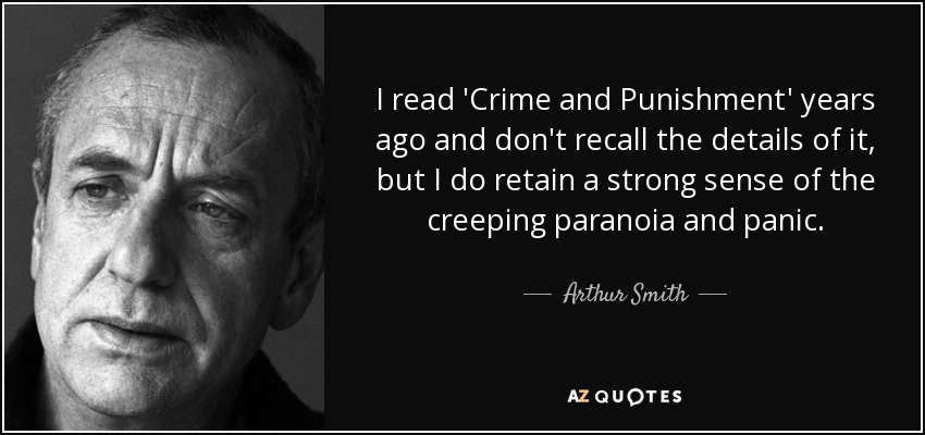 I read 'Crime and Punishment' years ago and don't recall the details of it, but I do retain a strong sense of the creeping paranoia and panic. - Arthur Smith