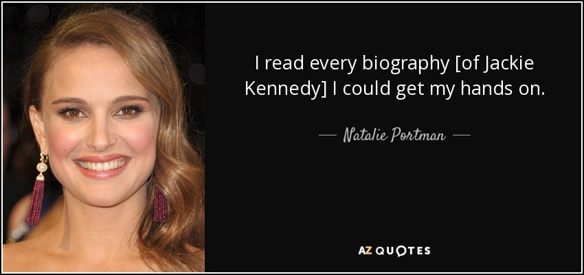 Natalie Portman quote: I read every biography [of Jackie Kennedy] I