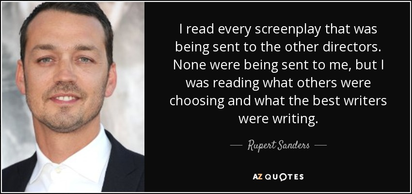 I read every screenplay that was being sent to the other directors. None were being sent to me, but I was reading what others were choosing and what the best writers were writing. - Rupert Sanders