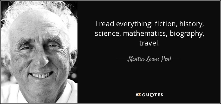 I read everything: fiction, history, science, mathematics, biography, travel. - Martin Lewis Perl