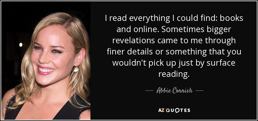 I read everything I could find: books and online. Sometimes bigger revelations came to me through finer details or something that you wouldn't pick up just by surface reading. - Abbie Cornish