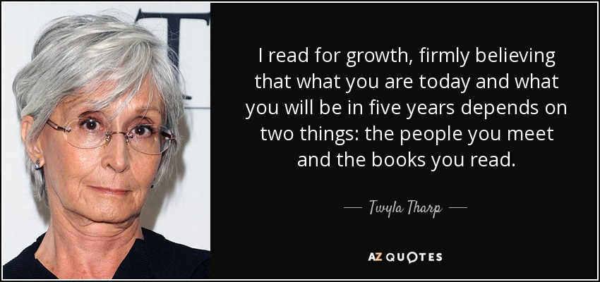 I read for growth, firmly believing that what you are today and what you will be in five years depends on two things: the people you meet and the books you read. - Twyla Tharp