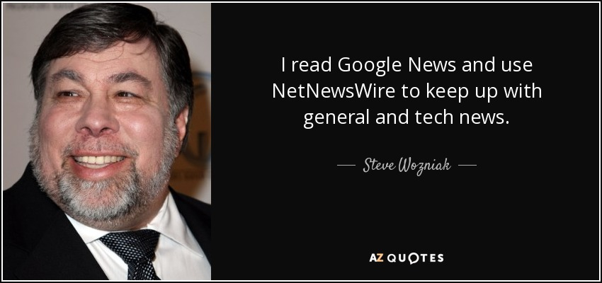 I read Google News and use NetNewsWire to keep up with general and tech news. - Steve Wozniak
