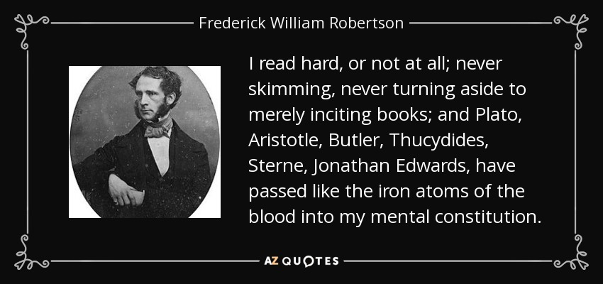 I read hard, or not at all; never skimming, never turning aside to merely inciting books; and Plato, Aristotle, Butler, Thucydides, Sterne, Jonathan Edwards, have passed like the iron atoms of the blood into my mental constitution. - Frederick William Robertson