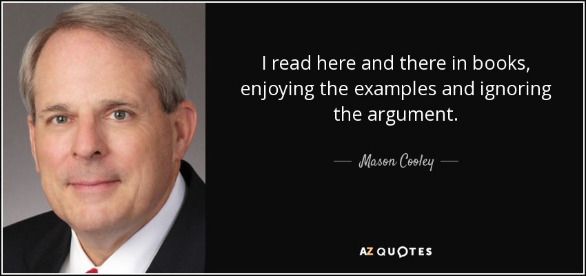 I read here and there in books, enjoying the examples and ignoring the argument. - Mason Cooley
