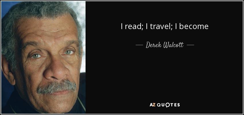 I read; I travel; I become - Derek Walcott