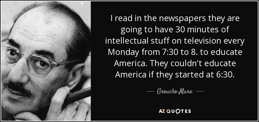 I read in the newspapers they are going to have 30 minutes of intellectual stuff on television every Monday from 7:30 to 8. to educate America. They couldn't educate America if they started at 6:30. - Groucho Marx