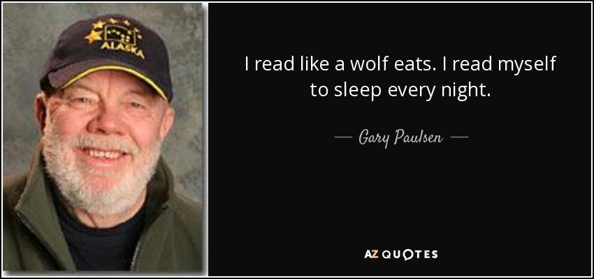 I read like a wolf eats. I read myself to sleep every night. - Gary Paulsen