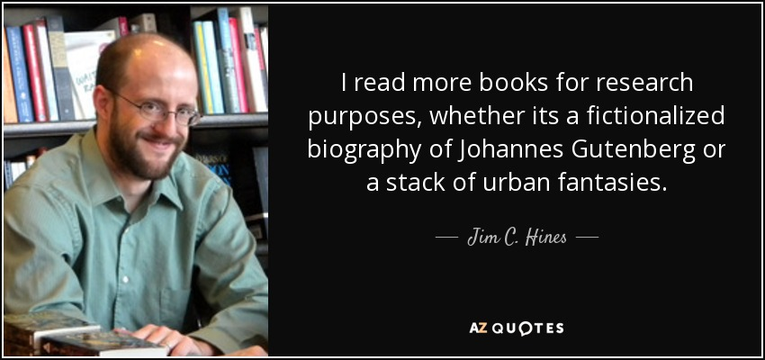 I read more books for research purposes, whether its a fictionalized biography of Johannes Gutenberg or a stack of urban fantasies. - Jim C. Hines
