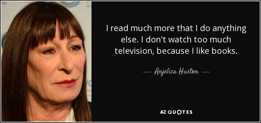 I read much more that I do anything else. I don't watch too much television, because I like books. - Anjelica Huston