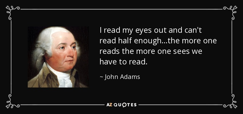 I read my eyes out and can't read half enough...the more one reads the more one sees we have to read. - John Adams