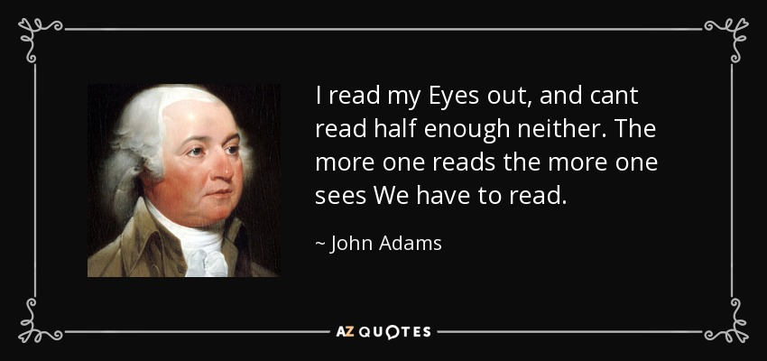 I read my Eyes out, and cant read half enough neither. The more one reads the more one sees We have to read. - John Adams