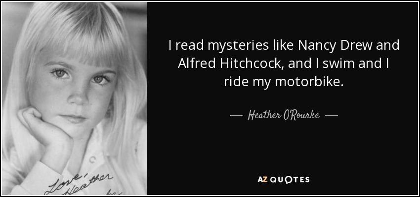 I read mysteries like Nancy Drew and Alfred Hitchcock, and I swim and I ride my motorbike. - Heather O'Rourke