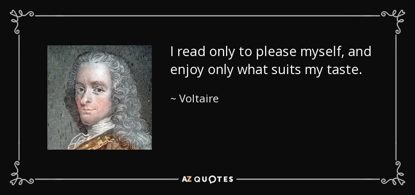 I read only to please myself, and enjoy only what suits my taste. - Voltaire