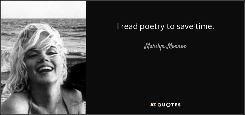 I read poetry to save time. - Marilyn Monroe
