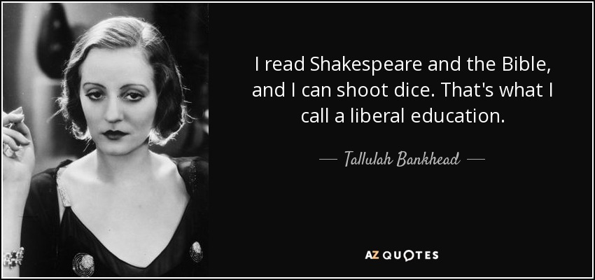 I read Shakespeare and the Bible, and I can shoot dice. That's what I call a liberal education. - Tallulah Bankhead