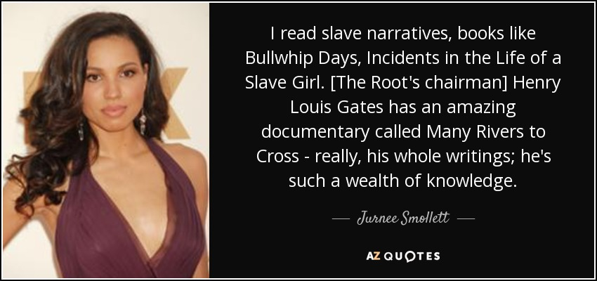 I read slave narratives, books like Bullwhip Days, Incidents in the Life of a Slave Girl. [The Root's chairman] Henry Louis Gates has an amazing documentary called Many Rivers to Cross - really, his whole writings; he's such a wealth of knowledge. - Jurnee Smollett