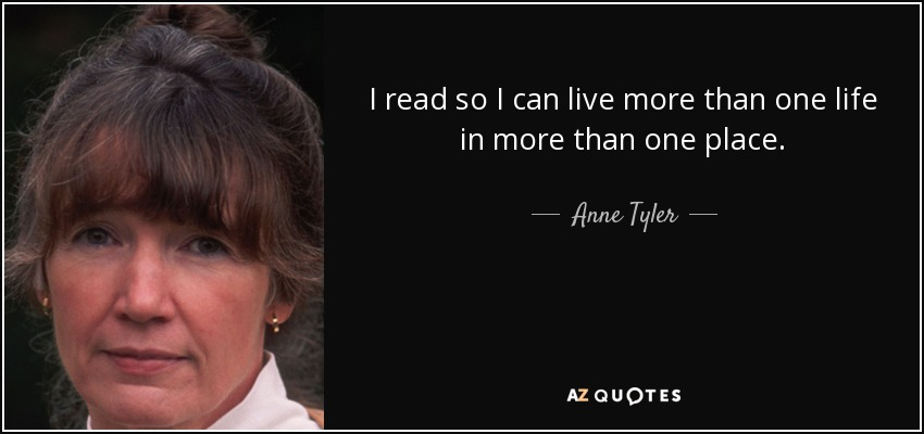 I read so I can live more than one life in more than one place. - Anne Tyler