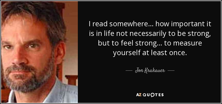 I read somewhere... how important it is in life not necessarily to be strong, but to feel strong... to measure yourself at least once. - Jon Krakauer