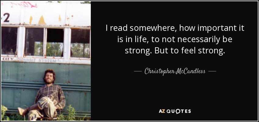 I read somewhere, how important it is in life, to not necessarily be strong. But to feel strong. - Christopher McCandless