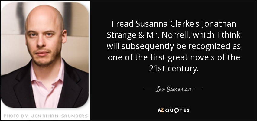 I read Susanna Clarke's Jonathan Strange & Mr. Norrell, which I think will subsequently be recognized as one of the first great novels of the 21st century. - Lev Grossman