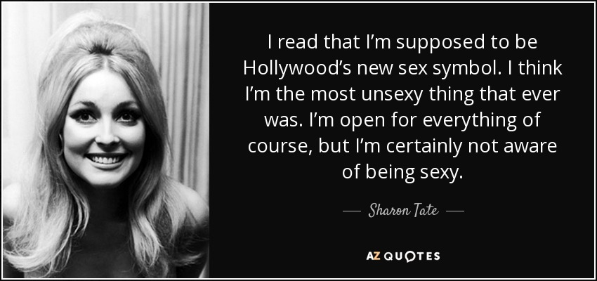 I read that I'm supposed to be Hollywood's new sex symbol . I think I'm the most unsexy thing that ever was. I'm open for everything of course, but I'm certainly not aware of being sexy. - Sharon Tate