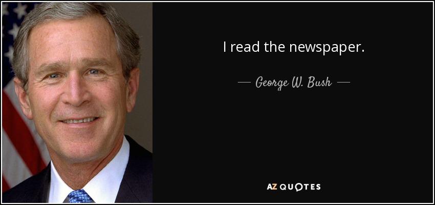 I read the newspaper. - George W. Bush
