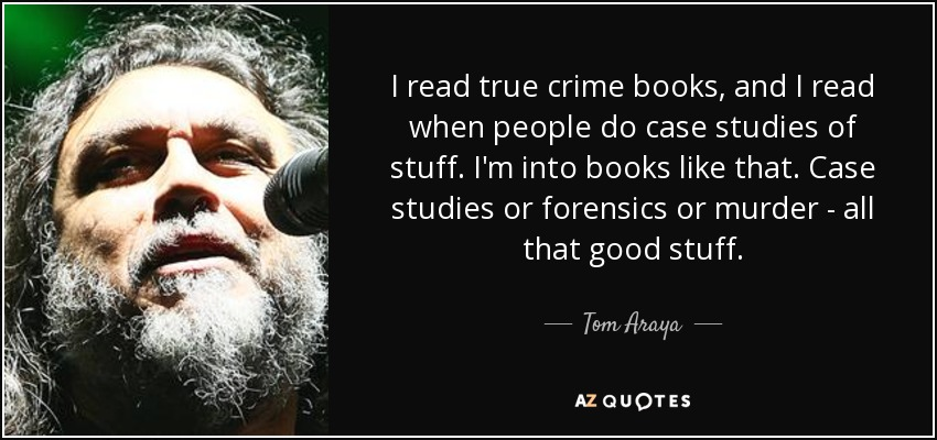 I read true crime books, and I read when people do case studies of stuff. I'm into books like that. Case studies or forensics or murder - all that good stuff. - Tom Araya