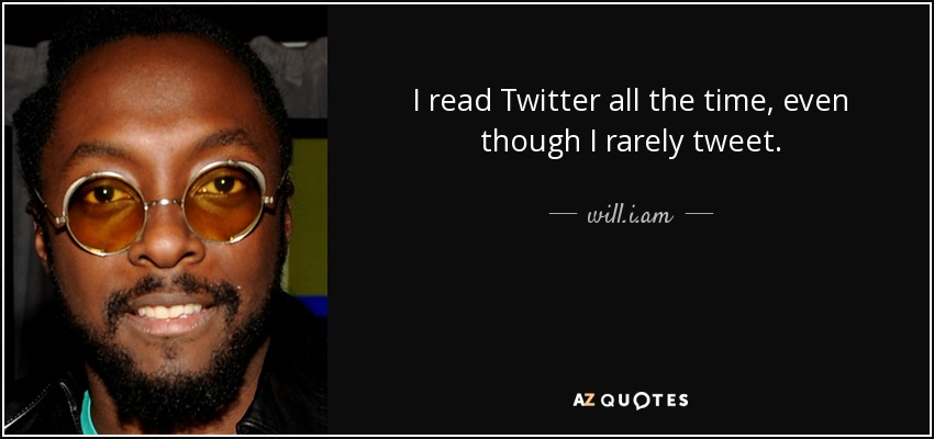 I read Twitter all the time, even though I rarely tweet. - will.i.am