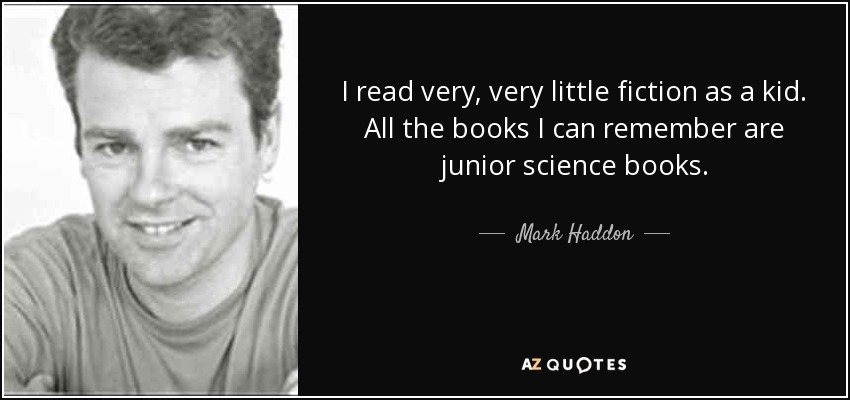 I read very, very little fiction as a kid. All the books I can remember are junior science books. - Mark Haddon
