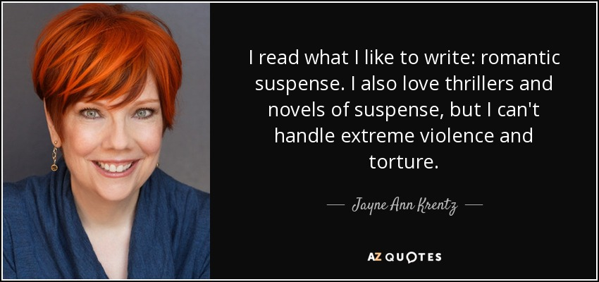 I read what I like to write: romantic suspense. I also love thrillers and novels of suspense, but I can't handle extreme violence and torture. - Jayne Ann Krentz