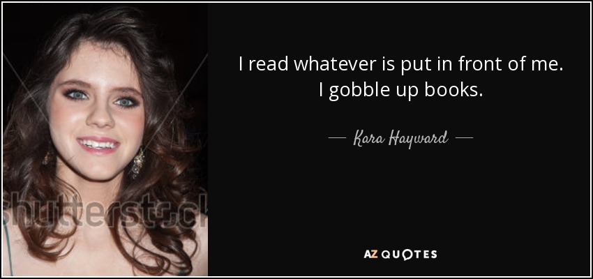 I read whatever is put in front of me. I gobble up books. - Kara Hayward
