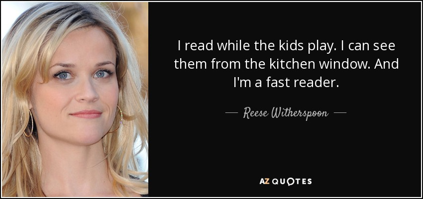 I read while the kids play. I can see them from the kitchen window. And I'm a fast reader. - Reese Witherspoon
