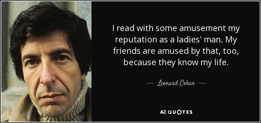 I read with some amusement my reputation as a ladies' man. My friends are amused by that, too, because they know my life. - Leonard Cohen