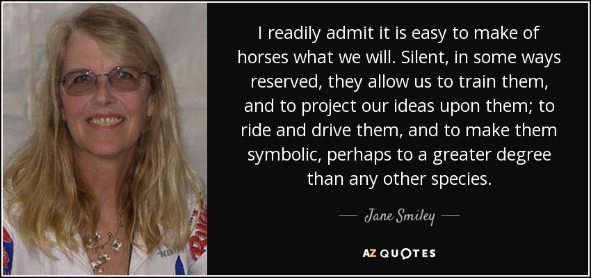 I readily admit it is easy to make of horses what we will. Silent, in some ways reserved, they allow us to train them, and to project our ideas upon them; to ride and drive them, and to make them symbolic, perhaps to a greater degree than any other species. - Jane Smiley