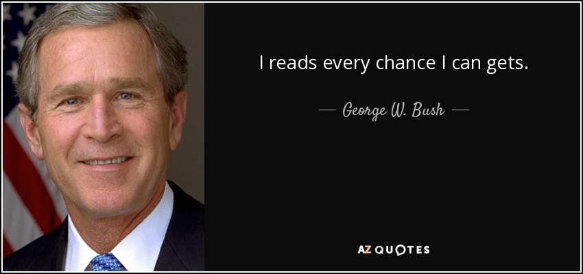 I reads every chance I can gets. - George W. Bush