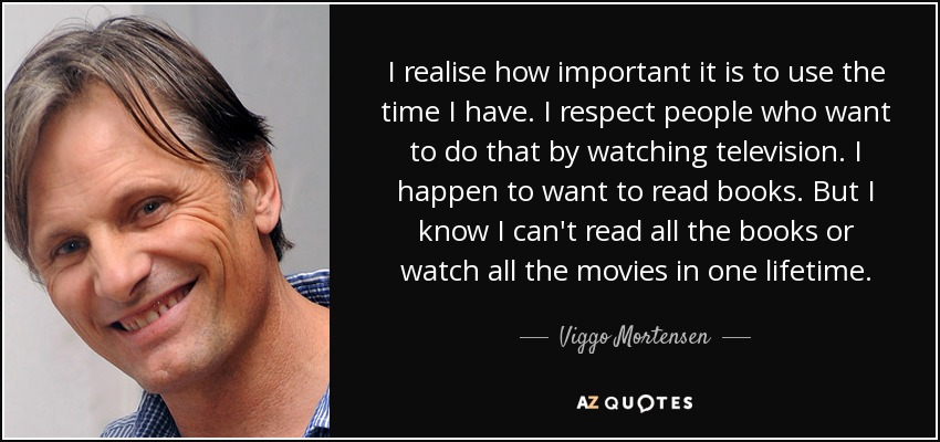 I realise how important it is to use the time I have. I respect people who want to do that by watching television. I happen to want to read books. But I know I can't read all the books or watch all the movies in one lifetime. - Viggo Mortensen