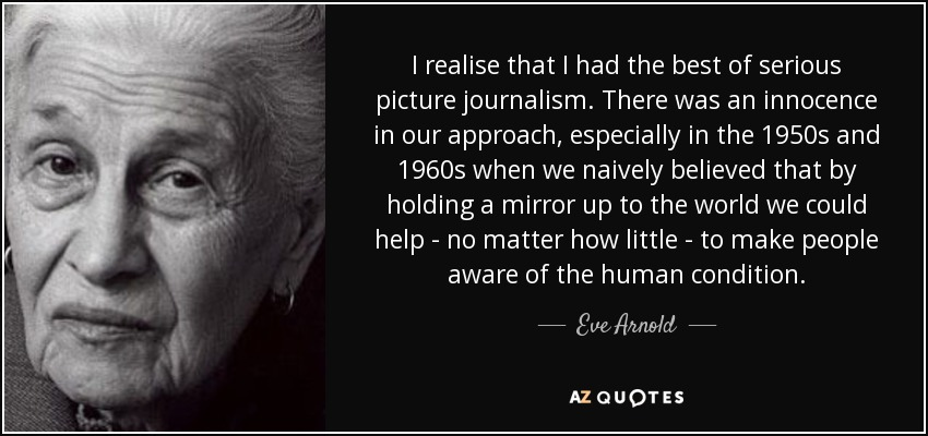 I realise that I had the best of serious picture journalism. There was an innocence in our approach, especially in the 1950s and 1960s when we naively believed that by holding a mirror up to the world we could help - no matter how little - to make people aware of the human condition. - Eve Arnold