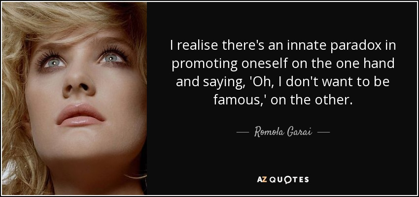 I realise there's an innate paradox in promoting oneself on the one hand and saying, 'Oh, I don't want to be famous,' on the other. - Romola Garai