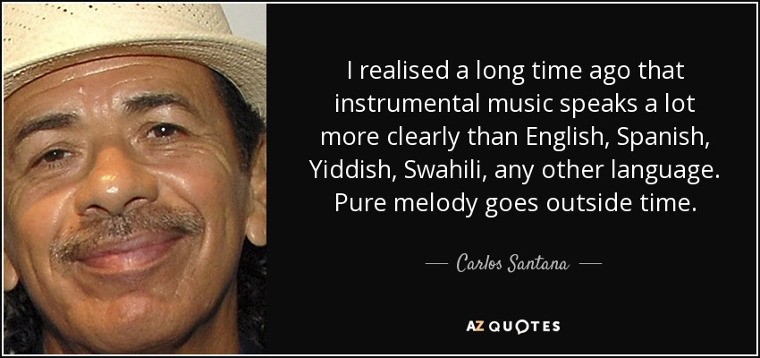 I realised a long time ago that instrumental music speaks a lot more clearly than English, Spanish, Yiddish, Swahili, any other language. Pure melody goes outside time. - Carlos Santana