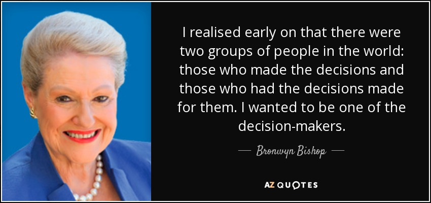 I realised early on that there were two groups of people in the world: those who made the decisions and those who had the decisions made for them. I wanted to be one of the decision-makers. - Bronwyn Bishop